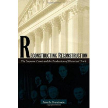 Reconstructing Reconstruction: The Supreme Court and the Production of Historical Truth by Pamela Brandwein, 9780822323167