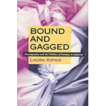Bound and Gagged: Pornography and the Politics of Fantasy in America by Laura Kipnis, 9780822323433