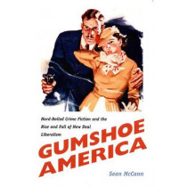 Gumshoe America: Hard-Boiled Crime Fiction and the Rise and Fall of New Deal Liberalism by Sean McCann, 9780822325949