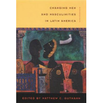 Changing Men and Masculinities in Latin America by Matthew C. Gutmann, 9780822330226