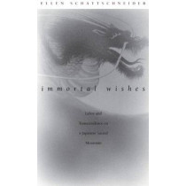 Immortal Wishes: Labor and Transcendence on a Japanese Sacred Mountain by Ellen Schattschneider, 9780822330622