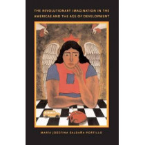 The Revolutionary Imagination in the Americas and the Age of Development by Maria Josefina Saldana-Portillo, 9780822331667