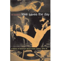 Love Saves the Day: A History of American Dance Music Culture, 1970-1979 by Tim Lawrence, 9780822331988