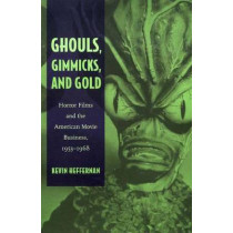 Ghouls, Gimmicks, and Gold: Horror Films and the American Movie Business, 1953-1968 by Kevin Heffernan, 9780822332152