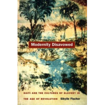 Modernity Disavowed: Haiti and the Cultures of Slavery in the Age of Revolution by Sibylle Fischer, 9780822332909