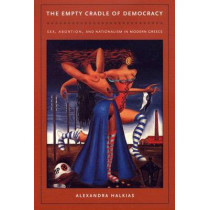 The Empty Cradle of Democracy: Sex, Abortion, and Nationalism in Modern Greece by Alexandra Halkias, 9780822333234