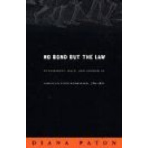 No Bond but the Law: Punishment, Race, and Gender in Jamaican State Formation, 1780-1870 by Diana Paton, 9780822334019