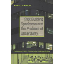 Sick Building Syndrome and the Problem of Uncertainty: Environmental Politics, Technoscience, and Women Workers by Michelle Murphy, 9780822336716