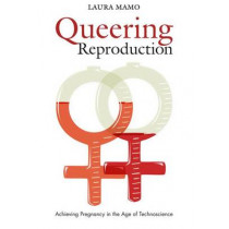 Queering Reproduction: Achieving Pregnancy in the Age of Technoscience by Laura Mamo, 9780822340782