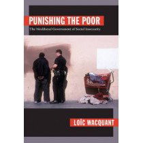 Punishing the Poor: The Neoliberal Government of Social Insecurity by Loic Wacquant, 9780822344223