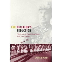 The Dictator's Seduction: Politics and the Popular Imagination in the Era of Trujillo by Lauren Hutchinson Derby, 9780822344827