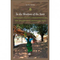 In the Shadows of the State: Indigenous Politics, Environmentalism, and Insurgency in Jharkhand, India by Alpa Shah, 9780822347651