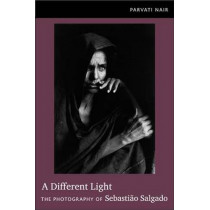 A Different Light: The Photography of Sebastiao Salgado by Parvati Nair, 9780822350484