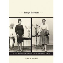 Image Matters: Archive, Photography, and the African Diaspora in Europe by Tina M. Campt, 9780822350743