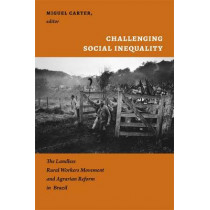 Challenging Social Inequality: The Landless Rural Workers Movement and Agrarian Reform in Brazil by Miguel Carter, 9780822351863