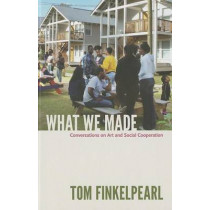 What We Made: Conversations on Art and Social Cooperation by Tom Finkelpearl, 9780822352846