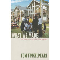 What We Made: Conversations on Art and Social Cooperation by Tom Finkelpearl, 9780822352891