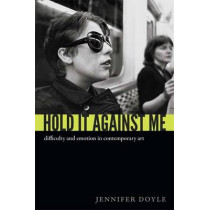 Hold It Against Me: Difficulty and Emotion in Contemporary Art by Jennifer Doyle, 9780822353133