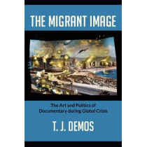 The Migrant Image: The Art and Politics of Documentary during Global Crisis by T. J. Demos, 9780822353409