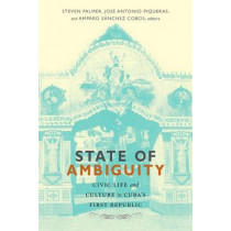 State of Ambiguity: Civic Life and Culture in Cuba's First Republic by Steven Palmer, 9780822356387