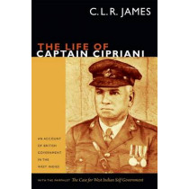 The Life of Captain Cipriani: An Account of British Government in the West Indies, with the pamphlet The Case for West-Indian Self Government by C. L. R. James, 9780822356516
