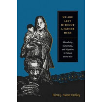 We Are Left without a Father Here: Masculinity, Domesticity, and Migration in Postwar Puerto Rico by Eileen J. Suarez Findlay, 9780822357827