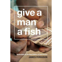 Give a Man a Fish: Reflections on the New Politics of Distribution by James Ferguson, 9780822358862