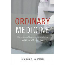 Ordinary Medicine: Extraordinary Treatments, Longer Lives, and Where to Draw the Line by Sharon R. Kaufman, 9780822358886