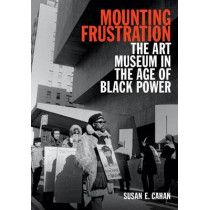 Mounting Frustration: The Art Museum in the Age of Black Power by Susan E. Cahan, 9780822358978