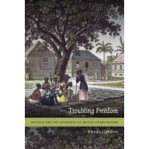 Troubling Freedom: Antigua and the Aftermath of British Emancipation by Natasha Lightfoot, 9780822360070