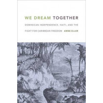 We Dream Together: Dominican Independence, Haiti, and the Fight for Caribbean Freedom by Anne Eller, 9780822362173