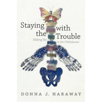 Staying with the Trouble: Making Kin in the Chthulucene by Donna J. Haraway, 9780822362241