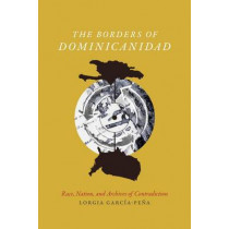The Borders of Dominicanidad: Race, Nation, and Archives of Contradiction by Lorgia Garcia-Pena, 9780822362623