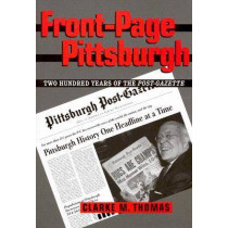 Front-Page Pittsburgh: Two Hundred Years Of The Post-Gazette by Clarke M. Thomas, 9780822942481