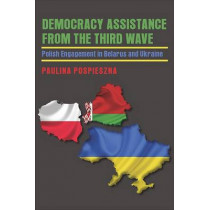 Democracy Assistance from the Third Wave: Polish Engagement in Belarus and Ukraine by Paulina Pospieszna, 9780822962717
