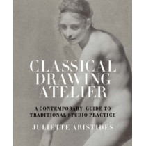 Classical Drawing Atelier by Juliette Aristides, 9780823006571