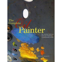 The Complete Oil Painter: The Essential Reference Source for Beginning to Professional Artists by Brian Gorst, 9780823008551