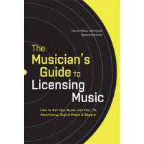 The Musician's Guide to Licensing Music: How to Get Your Music into Film, TV, Advertising, Digital Media and Beyond by Darren Wilsey, 9780823014873