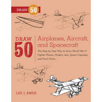 Draw 50 Airplanes, Aircraft, And Spacecraft: The Step-by-Step Way to Draw World War II Fighter Planes, Modern Jets, Space Capsules, and Much More... by Lee J. Ames, 9780823085705
