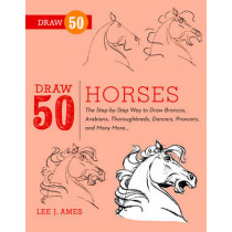Draw 50 Horses: The Step-by-Step Way to Draw Broncos, Arabians, Thoroughbreds, Dancers, Prancers, and Many More... by Lee J. Ames, 9780823085811