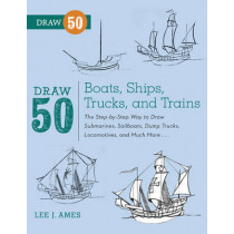 Draw 50 Boats, Ships, Trucks, And Trains: The Step-by-Step Way to Draw Submarines, Sailboats, Dump Trucks, Locomotives, and Much More... by Lee J. Ames, 9780823086023