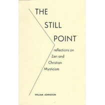 The Still Point: Reflections on Zen and Christian Mysticism by William Johnston, 9780823208616