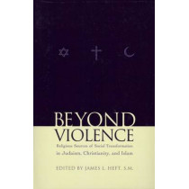 Beyond Violence: Religious Sources of Social Transformation in Judaism, Christianity, and Islam by James L. Heft, 9780823223343