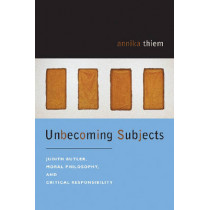 Unbecoming Subjects: Judith Butler, Moral Philosophy, and Critical Responsibility by Yannik Thiem, 9780823228997