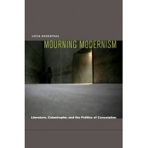 Mourning Modernism: Literature, Catastrophe, and the Politics of Consolation by Lecia Rosenthal, 9780823233977