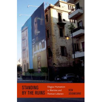 Standing by the Ruins: Elegiac Humanism in Wartime and Postwar Lebanon by Ken Seigneurie, 9780823234837