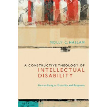 A Constructive Theology of Intellectual Disability: Human Being as Mutuality and Response by Molly C. Haslam, 9780823239412