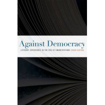 Against Democracy: Literary Experience in the Era of Emancipations by Simon During, 9780823242559