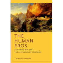 The Human Eros: Eco-ontology and the Aesthetics of Existence by Thomas M. Alexander, 9780823251216