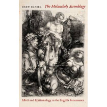 The Melancholy Assemblage: Affect and Epistemology in the English Renaissance by Drew Daniel, 9780823251285